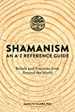 Shamanism: An A-Z Reference Guide: Beliefs and Practices from Around the World