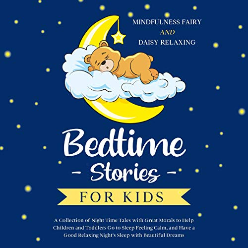 Bedtime Stories for Kids: A Collection of Night Time Tales with Great Morals to Help Children and Toddlers Go to Sleep Feeling Calm, and Have a Good Relaxing Night's Sleep with Beautiful Dreams  By  cover art