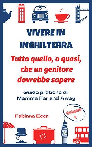 Vivere in Inghilterra - Tutto quello, o quasi, che un genitore dovrebbe sapere: Guide pratiche di Mamma Far and Away (Italian Edition)