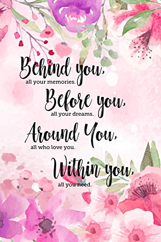 Behind you, all your memories. Before you, all your dreams. Around you, all who love you. Within you, all you need.: 6x9 inch lined motivational ... Perfect graduation gift for daughter from mom