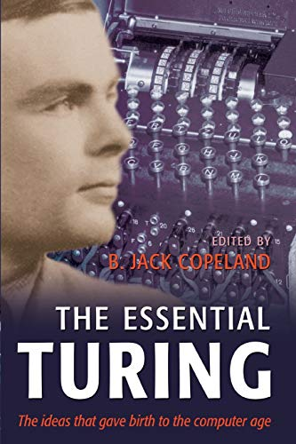 The Essential Turing: Seminal Writings in Computing, Logic, Philosophy, Artificial Intelligence, and Artificial Life plus The Se