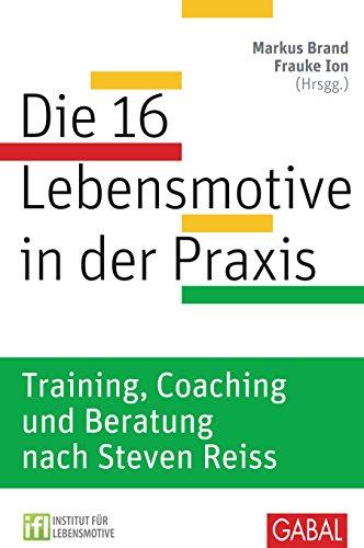 Die 16 Lebensmotive in der Praxis: Training, Coaching und Beratung nach Steven Reiss Training, Coaching und Beratung nach Steven Reiss (Dein Erfolg)