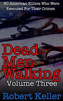 Dead Men Walking Volume 3: 50 American Killers Who Were Executed for Their Crimes by [Robert Keller]