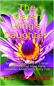 The Marsh King s Daughter   An Epic Melodrama in 3 Brief Acts Adapted from Hans Christian Andersen s Fairy Tale