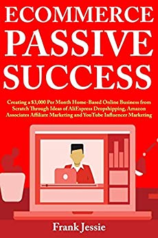 Ecommerce Passive Success: Creating a $3,000 Per Month Home-Based Online Business from Scratch Through Ideas of Dropshipping, Amazon Associates Affiliate Marketing and YouTube Influencer by [Frank Jessie]