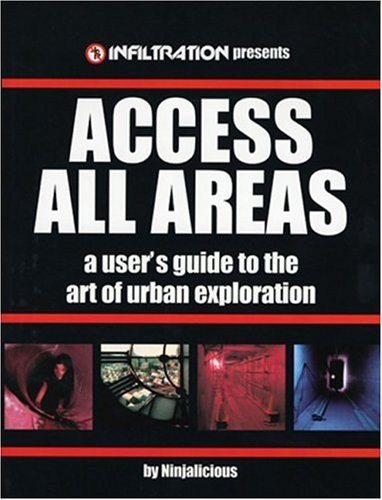 Access All Areas: A User's Guide to the Art of Urban Explorations