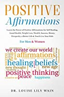 Positive Affirmations: Learn the Power of Positive Affirmations for Self Healing, Good Health, Weight Loss, Wealth, Success, Money, Prosperity, a Better Life & Teach it to Your Kids. For Men & Women