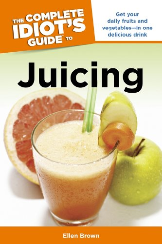 The Complete Idiot's Guide to Juicing: Get Your Daily Fruits and Vegetables—in One Delicious Drink (Complete Idiot's Guides) (English Edition)