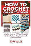 How To Crochet Corner To Corner: Absolute Guide To C2C And Beautiful Modern Patterns (Projects) For All Level Crocheters