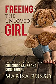 Freeing The Unloved Girl: A woman's guide to healing from childhood abuse and conditioning by [Marisa Catherine Russo]
