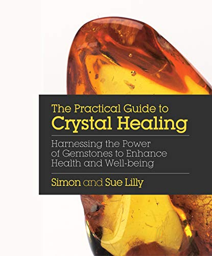 The Practical Guide to Crystal Healing: Harnessing the Power of Gemstones to Enhance Health and Well-being