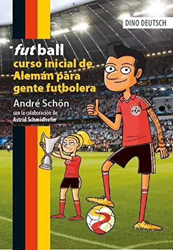 futball: alemán para gente futbolera (DINO DEUTSCH / Aleman para hispanohablantes/Deutsch für Muttersprachler Spanisch)