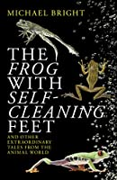 The Frog With Self-Ceaning Feet: And Other Extraordinary Tales from the Animal World