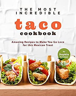 The Most Incredible Taco Cookbook: Amazing Recipes to Make You Go Loco for this Mexican Treat by [Sophia Freeman]