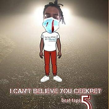 I Can't Believe You Ceekret 5