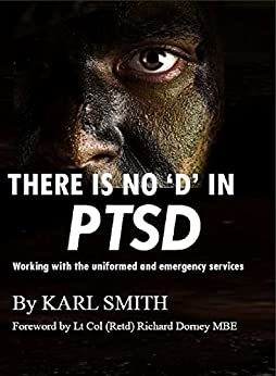 There is no 'D' in PTSD: Trauma and the uniformed and emergency services: working with the uniformed and emergency services by [Karl Smith]