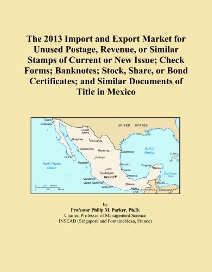 比類のない罪しかしThe 2013 Import and Export Market for Unused Postage, Revenue, or Similar Stamps of Current or New Issue; Check Forms; Banknotes; Stock, Share, or Bond Certificates; and Similar Documents of Title in Mexico