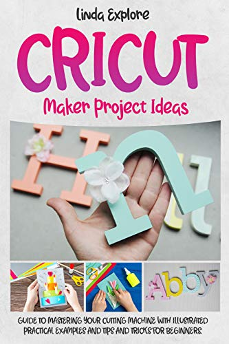 CRICUT MAKER PROJECT IDEAS: GUIDE TO MASTERING YOUR CUTTING MACHINE WITH ILLUSTRATED PRACTICAL EXAMPLES, TIPS, AND TRICKS FOR BEGINNERS
