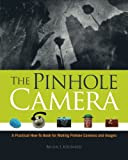 The Pinhole Camera: A Practical How-To Book for Making Pinhole Cameras and...