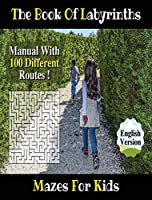 The Book of Labyrinths ! an Amazing Maze Activity Book for Boys and Girls and for All Children (Rigid Cover / Hardback Version - English Edition): Fun and Challenging Mazes for Kids - Manual with 100 Different Routes!