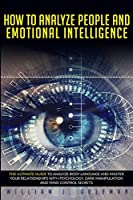 How to Analyze People and Emotional Intelligence: he Ultimate Guide to Analyze Body Language and Master Your Relationships with Psychology, Dark Manipulation, and Mind Control Secrets