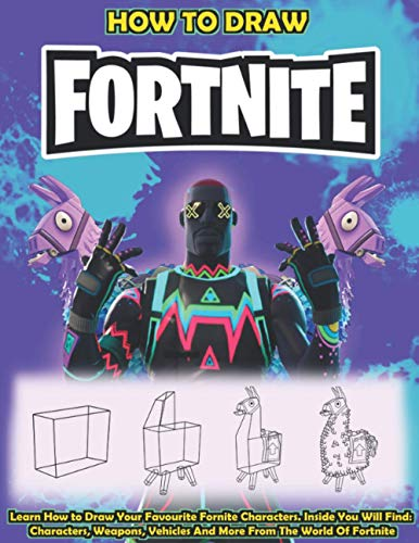 How To Draw Fortnite: Learn How To Draw Your Favorite Fortnite Characters. Inside You Will Find: Characters, Weapons, Vehicles And More From The World Of Fortnite