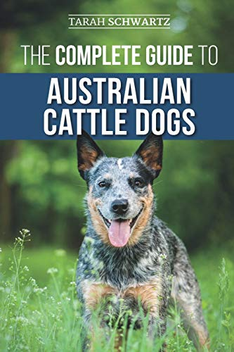 The Complete Guide to Australian Cattle Dogs: Finding, Training, Feeding, Exercising and Keeping Your ACD Active, Stimulated, and Happy
