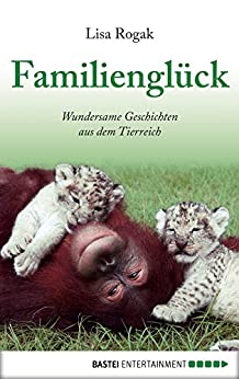 Familienglück: Wundersame Geschichten aus dem Tierreich von [Lisa Rogak, usb bücherbüro]