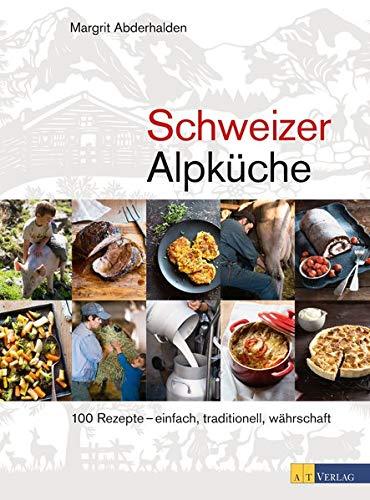 Schweizer Alpküche: 100 Rezepte – einfach, traditionell, währschaft