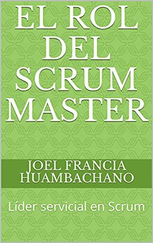 El Rol del Scrum Master: Líder servicial en Scrum (Scrum Profesional) (Spanish Edition)