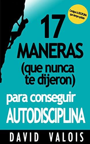 17 Maneras (que nunca te dijeron) para conseguir AUTODISCIPLINA (Spanish Edition)