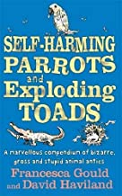 Self-Harming Parrots And Exploding Toads: A marvellous compendium of bizarre, gross and stupid animal antics