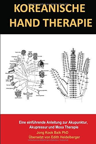 Koreanische Hand Therapie: Eine einführende Anleitung zur Akupunktur,  Akupressur und Moxa Therapie