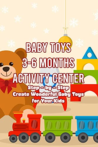 Baby Toys 3-6 Months Activity Center: Step – by – Step Create Wonderful Baby Toys for Your Kids: How to make Baby Toys Activity Center for Kids 3-6 Months (English Edition)