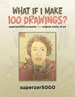 What If I Make 100 Drawings?: Superzer5000 Presents 100 Original Works of Art