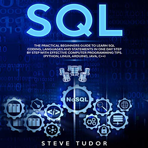 SQL: The Practical Beginners Guide to Learn SQL Coding, Languages and Statements in One Day Step by Step with Effective Computer Programming Tips. (Python, Linux, Arduino, Java, C++)