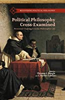Political Philosophy Cross-Examined: Perennial Challenges to the Philosophic Life (Recovering Political Philosophy)