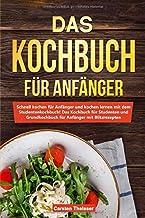 Das Kochbuch für Anfänger: Schnell kochen für Anfänger u