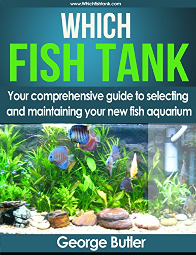 Which Fish Tank: Your Comprehensive Beginners Guide To Selecting And Maintaining Your New Fish Tank. by [George Butler]
