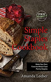Simple Staples Cookbook: Make Your Own Favorite Whole Food Pantry Staples (Trying Out Vegan Book 2)
