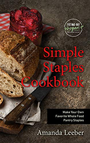 Simple Staples Cookbook: Make Your Own Favorite Whole Food Pantry Staples (Trying Out Vegan Book 2) by [Amanda Leeber]