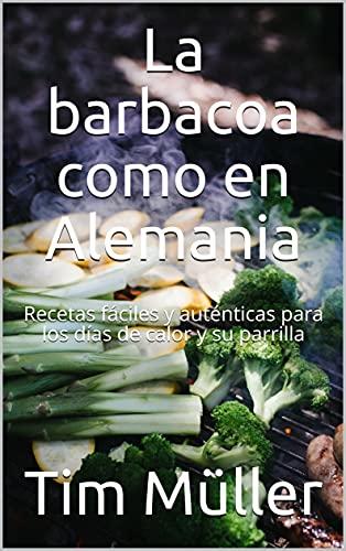 La barbacoa como en Alemania: Recetas fáciles y auténticas para los días de calor y su parrilla (Spanish Edition)