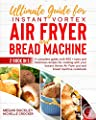 Ultimate Guide Instant Vortex Air Fryer and Bread Machine: A Complete Guide With 400 + Tasty and Delicious Recipes for Cooking with your Instant Vortex and Bread Machine Cookbook