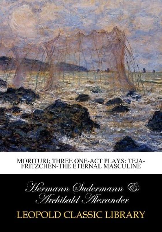 ディレクター遺産ステートメントMorituri; three one-act plays: Teja-Fritzchen-The eternal masculine