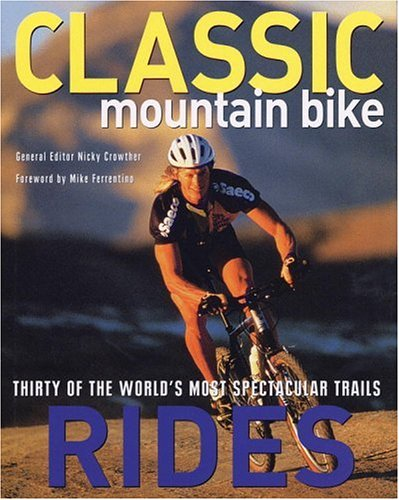 Classic Mountain Bike Rides: Thirty of the World's Most Spectacular Trails