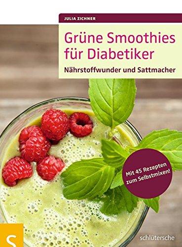 Grüne Smoothies für Diabetiker: Nährstoffwunder und Sattmacher. Mit 45 Rezepten zum Selbstmixen!