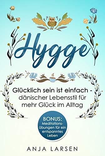 Hygge: Glücklich sein ist einfach - dänischer Lebensstil für mehr Glück im Alltag + BONUS: Meditationsübungen für ein entspanntes Leben
