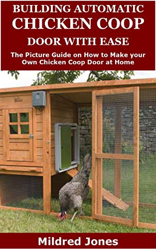 Building Automatic Chicken Coop Door with Ease: The Picture Guide on How to Make your Own Chicken Coop Door at Home by [Mildred Jones]