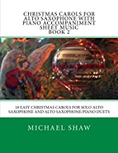 Christmas Carols For Alto Saxophone With Piano Accompaniment Sheet Music Book 2: 10 Easy Christmas Carols For Solo Alto Saxophone And Alto Saxophone/Piano Duets (Volume 2)