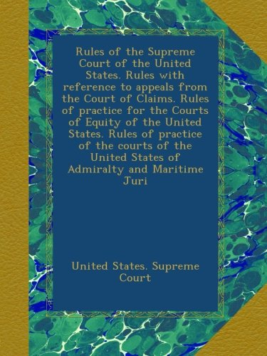 Rules of the Supreme Court of the United States. Rules with reference to appeals from the Court of Claims. Rules of practice for the Courts of Equity ... United States of Admiralty and Maritime Juri